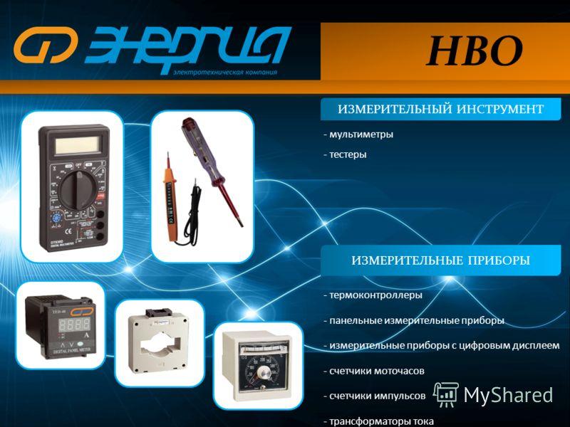 ИЗМЕРИТЕЛЬНЫЙ ИНСТРУМЕНТ НВО ИЗМЕРИТЕЛЬНЫЕ ПРИБОРЫ - термоконтроллеры - панельные измерительные приборы - измерительные приборы с цифровым дисплеем - счетчики моточасов - счетчики импульсов - трансформаторы тока - мультиметры - тестеры