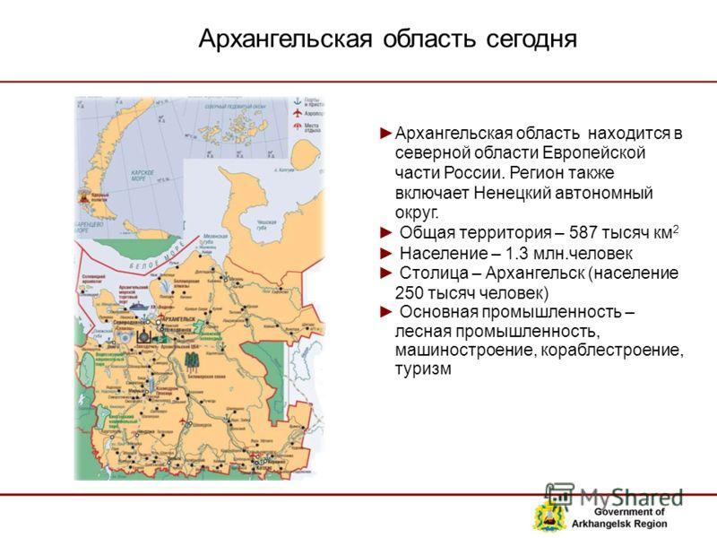 Архангельская область сегодня Архангельская область находится в северной области Европейской части России. Регион также включает Ненецкий автономный округ. Общая территория – 587 тысяч км 2 Население – 1.3 млн.человек Столица – Архангельск (население