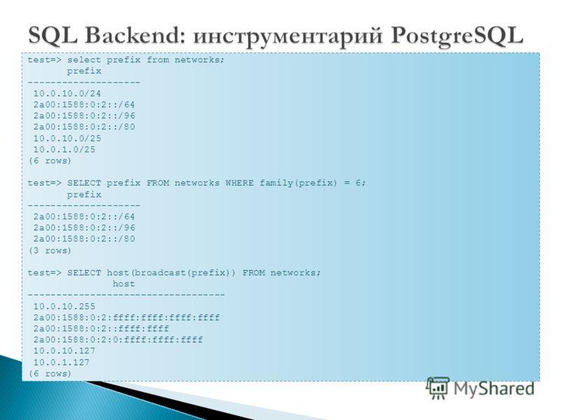 test=> select prefix from networks; prefix -------------------- 10.0.10.0/24 2a00:1588:0:2::/64 2a00:1588:0:2::/96 2a00:1588:0:2::/80 10.0.10.0/25 10.0.1.0/25 (6 rows) test=> SELECT prefix FROM networks WHERE family(prefix) = 6; prefix --------------