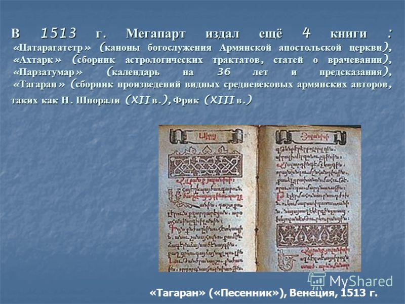 В 1513 г. Мегапарт издал ещё 4 книги : « Патарагатетр » ( каноны богослужения Армянской апостольской церкви ), « Ахтарк » ( сборник астрологических трактатов, статей о врачевании ), « Парзатумар » ( календарь на 36 лет и предсказания ), « Тагаран » (