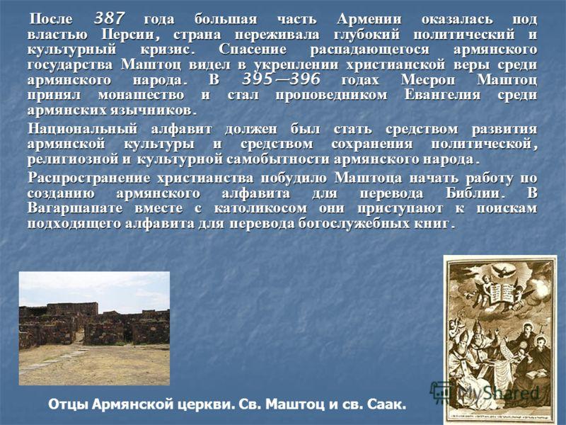 После 387 года большая часть Армении оказалась под властью Персии, страна переживала глубокий политический и культурный кризис. Спасение распадающегося армянского государства Маштоц видел в укреплении христианской веры среди армянского народа. В 3953