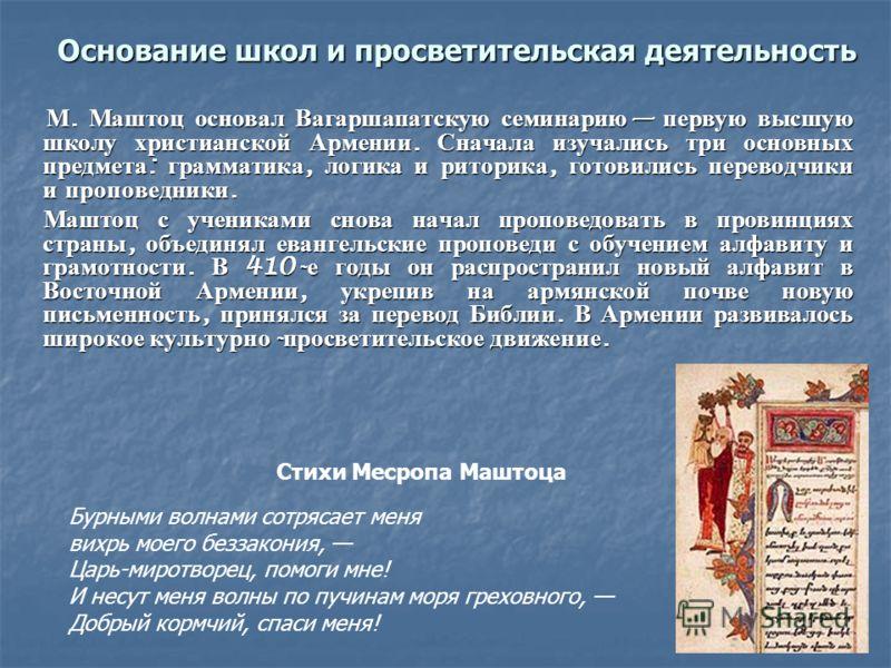 Основание школ и просветительская деятельность М. Маштоц основал Вагаршапатскую семинарию первую высшую школу христианской Армении. Сначала изучались три основных предмета : грамматика, логика и риторика, готовились переводчики и проповедники. М. Маш