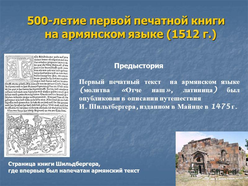 500-летие первой печатной книги на армянском языке (1512 г.) Страница книги Шильдбергера, где впервые был напечатан армянский текст Первый печатный текст на армянском языке ( молитва « Отче наш », латиница ) был опубликован в описании путешествия И.