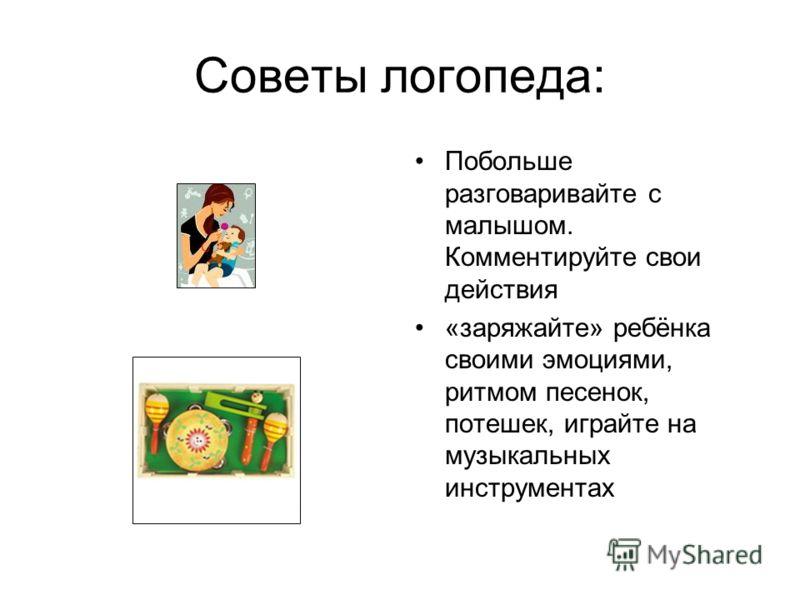 Советы логопеда: Побольше разговаривайте с малышом. Комментируйте свои действия «заряжайте» ребёнка своими эмоциями, ритмом песенок, потешек, играйте на музыкальных инструментах
