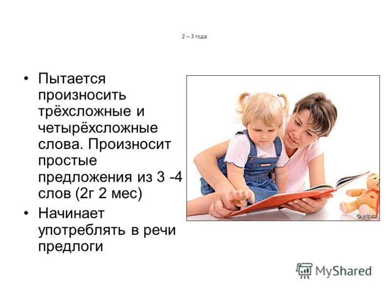 2 – 3 года: Пытается произносить трёхсложные и четырёхсложные слова. Произносит простые предложения из 3 -4 слов (2г 2 мес) Начинает употреблять в речи предлоги