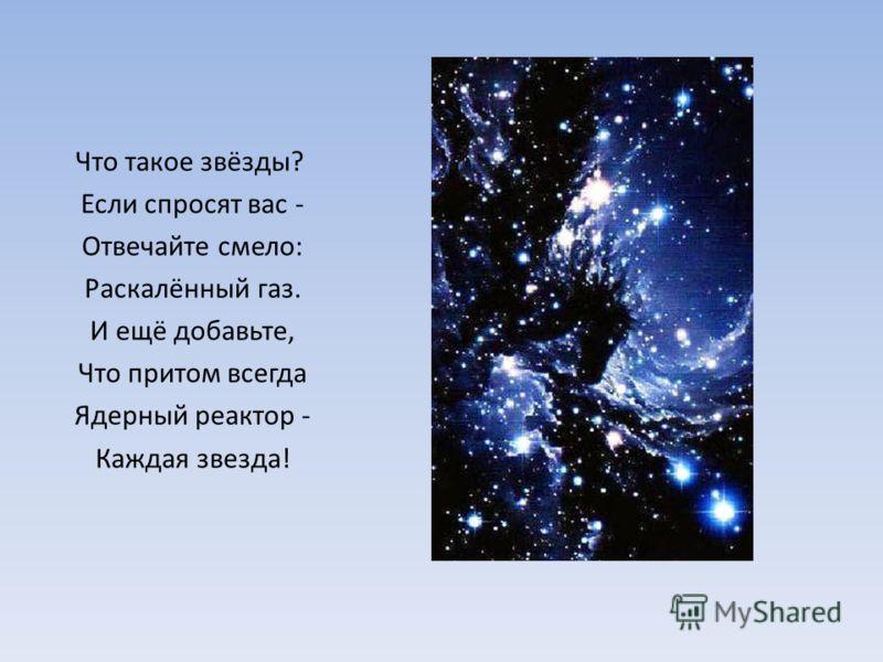Что такое звёзды? Если спросят вас - Отвечайте смело: Раскалённый газ. И ещё добавьте, Что притом всегда Ядерный реактор - Каждая звезда!