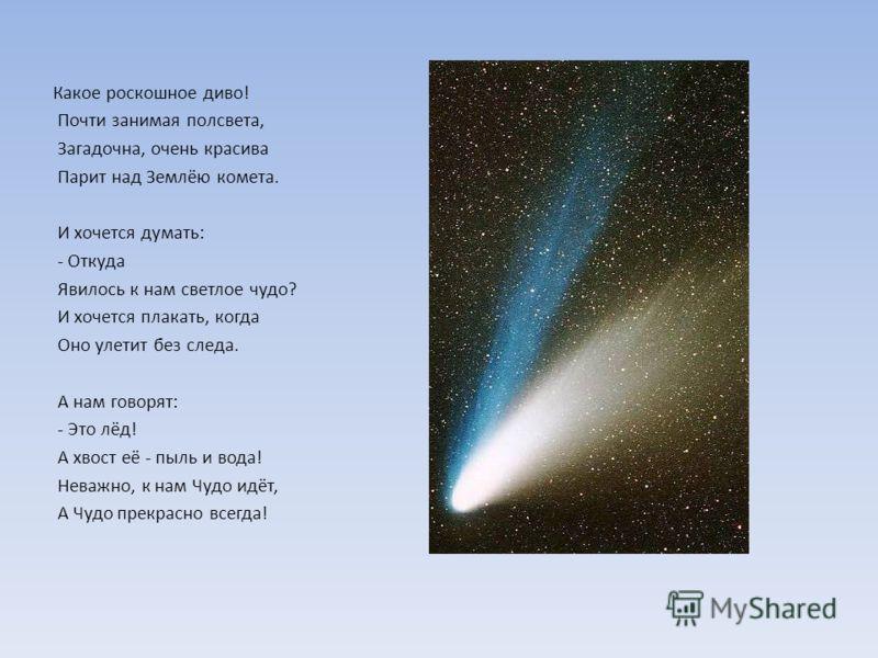 Какое роскошное диво! Почти занимая полсвета, Загадочна, очень красива Парит над Землёю комета. И хочется думать: - Откуда Явилось к нам светлое чудо? И хочется плакать, когда Оно улетит без следа. А нам говорят: - Это лёд! А хвост её - пыль и вода!