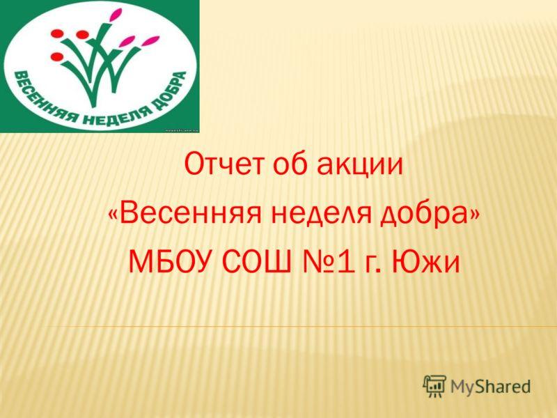 Отчет об акции «Весенняя неделя добра» МБОУ СОШ 1 г. Южи