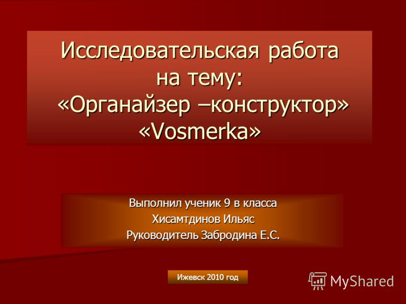 Исследовательская работа на тему: «Органайзер –конструктор» «Vosmerka» Выполнил ученик 9 в класса Хисамтдинов Ильяс Руководитель Забродина Е.С. Ижевск 2010 год