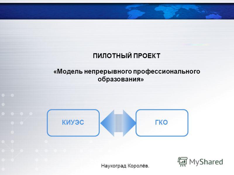 ПИЛОТНЫЙ ПРОЕКТ «Модель непрерывного профессионального образования» КИУЭСГКО Наукоград Королёв.
