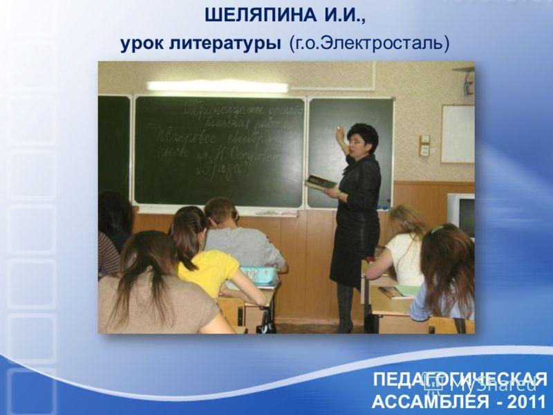 ПЕДАГОГИЧЕСКАЯ АССАМБЛЕЯ - 2011 ШЕЛЯПИНА И.И., урок литературы (г.о.Электросталь)
