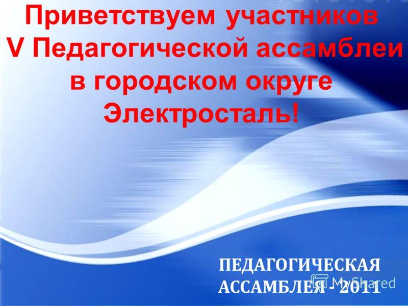 Com pany Log o Приветствуем участников V Педагогической ассамблеи в городском округе Электросталь! ПЕДАГОГИЧЕСКАЯ АССАМБЛЕЯ - 2011