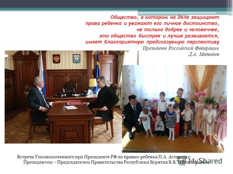 Общество, в котором на деле защищают права ребенка и уважают его личное достоинство, не только добрее и человечнее, это общество быстрее и лучше развивается, имеет благоприятную предсказуемую перспективу Президент Российской Федерации Д.А. Медведев В