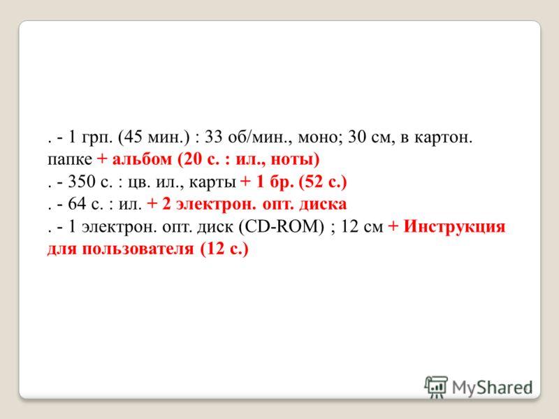 . - 1 грп. (45 мин.) : 33 об/мин., моно; 30 см, в картон. папке + альбом (20 с. : ил., ноты). - 350 с. : цв. ил., карты + 1 бр. (52 с.). - 64 с. : ил. + 2 электрон. опт. диска. - 1 электрон. опт. диск (CD-ROM) ; 12 см + Инструкция для пользователя (1