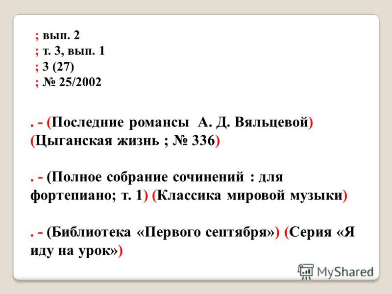 ; вып. 2 ; т. 3, вып. 1 ; 3 (27) ; 25/2002. - (Последние романсы А. Д. Вяльцевой) (Цыганская жизнь ; 336). - (Полное собрание сочинений : для фортепиано; т. 1) (Классика мировой музыки). - (Библиотека «Первого сентября») (Серия «Я иду на урок») 46