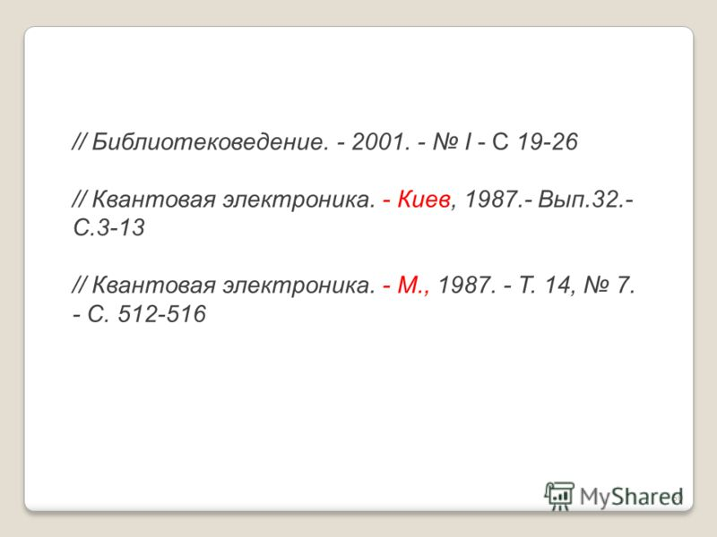// Библиотековедение. - 2001. - I - С 19-26 // Квантовая электроника. - Киев, 1987.- Вып.32.- C.3-13 // Квантовая электроника. - М., 1987. - Т. 14, 7. - С. 512-516 60