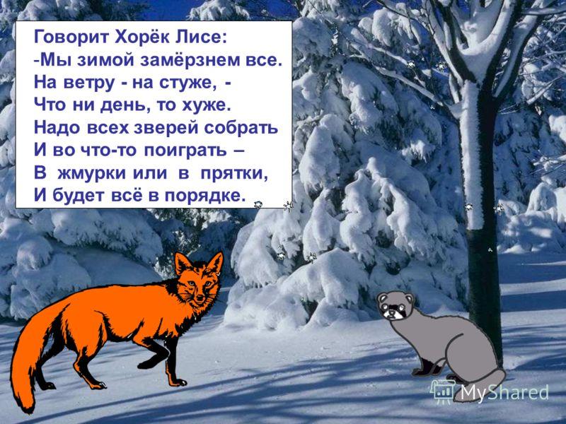 Говорит Хорёк Лисе: -Мы зимой замёрзнем все. На ветру - на стуже, - Что ни день, то хуже. Надо всех зверей собрать И во что-то поиграть – В жмурки или в прятки, И будет всё в порядке. Говорит хорёк лисе: мы зимой замёрзнем все. На ветру - на стуже, -