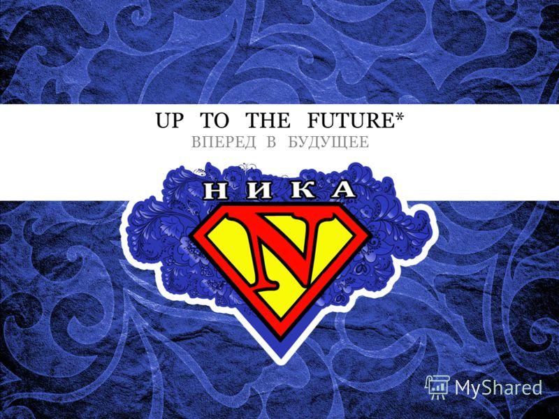 UP TO THE FUTURE* ВПЕРЕД В БУДУЩЕЕ