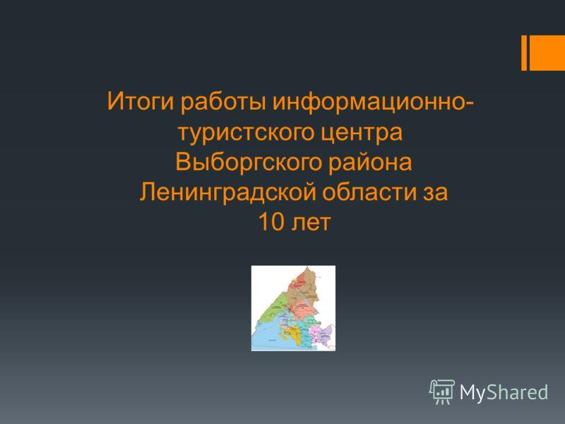 Итоги работы информационно- туристского центра Выборгского района Ленинградской области за 10 лет