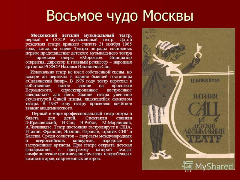 Восьмое чудо Москвы Московский детский музыкальный театр, первый в СССР музыкальный театр. Датой рождения театра принято считать 21 ноября 1965 года, когда на сцене Театра эстрады состоялось первое представление детского музыкального театра премьера
