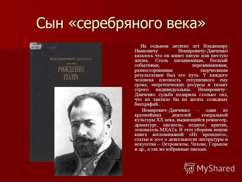 Сын «серебряного века» На седьмом десятке лет Владимиру Ивановичу Немировичу-Данченко казалось что он живет пятую или шестую жизнь. Столь насыщенным, богатый событиями, переживаниями, разносторонними творческими результатами был его путь. У каждого ч