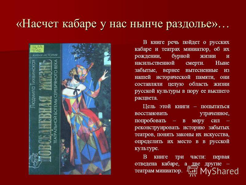 «Насчет кабаре у нас нынче раздолье»… В книге речь пойдет о русских кабаре и театрах миниатюр, об их рождении, бурной жизни и насильственной смерти. Ныне забытые, вернее вытесненные из нашей исторической памяти, они составляли целую область жизни рус