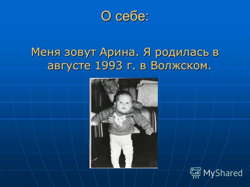 О себе: Меня зовут Арина. Я родилась в августе 1993 г. в Волжском.