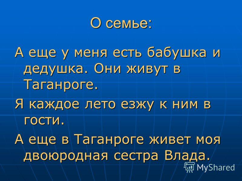 О семье: А еще у меня есть бабушка и дедушка. Они живут в Таганроге. Я каждое лето езжу к ним в гости. А еще в Таганроге живет моя двоюродная сестра Влада.