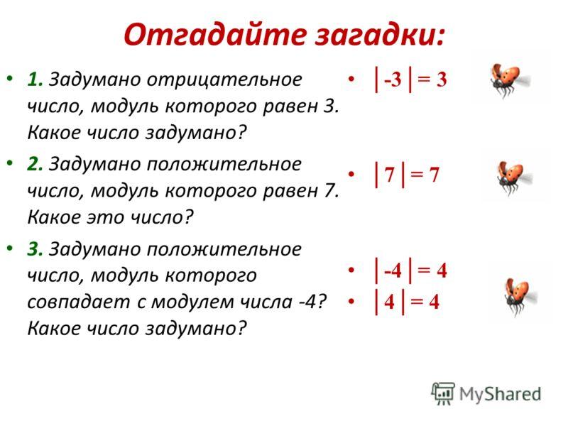 Отгадайте загадки: 1. Задумано отрицательное число, модуль которого равен 3. Какое число задумано? 2. Задумано положительное число, модуль которого равен 7. Какое это число? 3. Задумано положительное число, модуль которого совпадает с модулем числа -