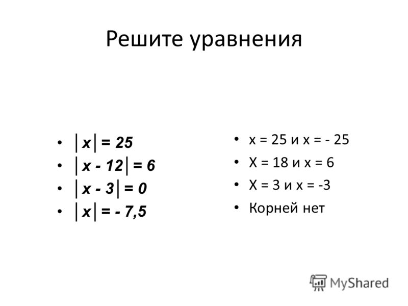 Решите уравнения х= 25 х - 12= 6 х - 3= 0 х= - 7,5 х = 25 и х = - 25 Х = 18 и х = 6 Х = 3 и х = -3 Корней нет