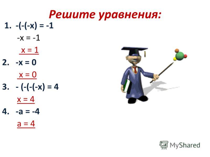 Решите уравнения: 1. -(-(-х) = -1 -х = -1 х = 1 2. -х = 0 х = 0 3. - (-(-(-х) = 4 х = 4 4. -а = -4 а = 4