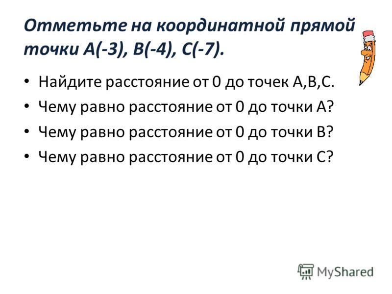 Отметьте на координатной прямой точки А(-3), В(-4), С(-7). Найдите расстояние от 0 до точек А,В,С. Чему равно расстояние от 0 до точки А? Чему равно расстояние от 0 до точки В? Чему равно расстояние от 0 до точки С?