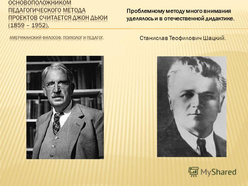 Проблемному методу много внимания уделялось и в отечественной дидактике. Станислав Теофилович Шацкий.