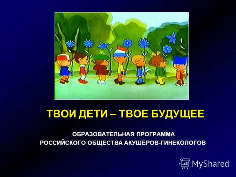 ТВОИ ДЕТИ – ТВОЕ БУДУЩЕЕ ОБРАЗОВАТЕЛЬНАЯ ПРОГРАММА РОССИЙСКОГО ОБЩЕСТВА АКУШЕРОВ-ГИНЕКОЛОГОВ