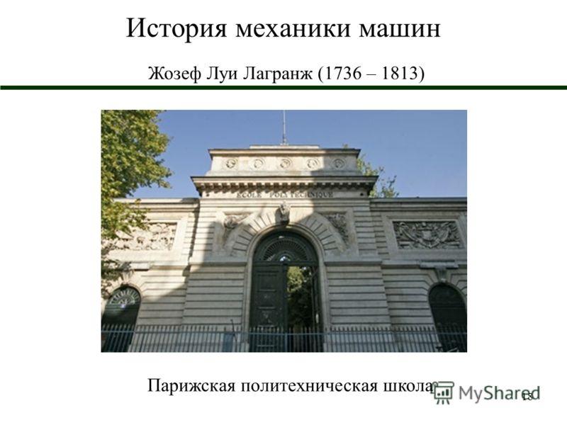 18 История механики машин Жозеф Луи Лагранж (1736 – 1813) Парижская политехническая школа