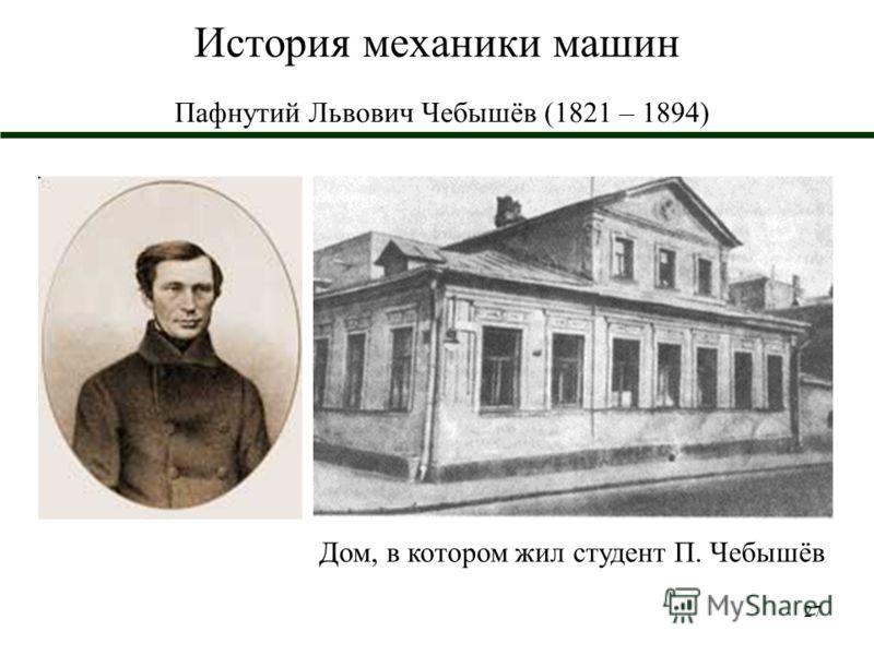 27 История механики машин Пафнутий Львович Чебышёв (1821 – 1894) Дом, в котором жил студент П. Чебышёв