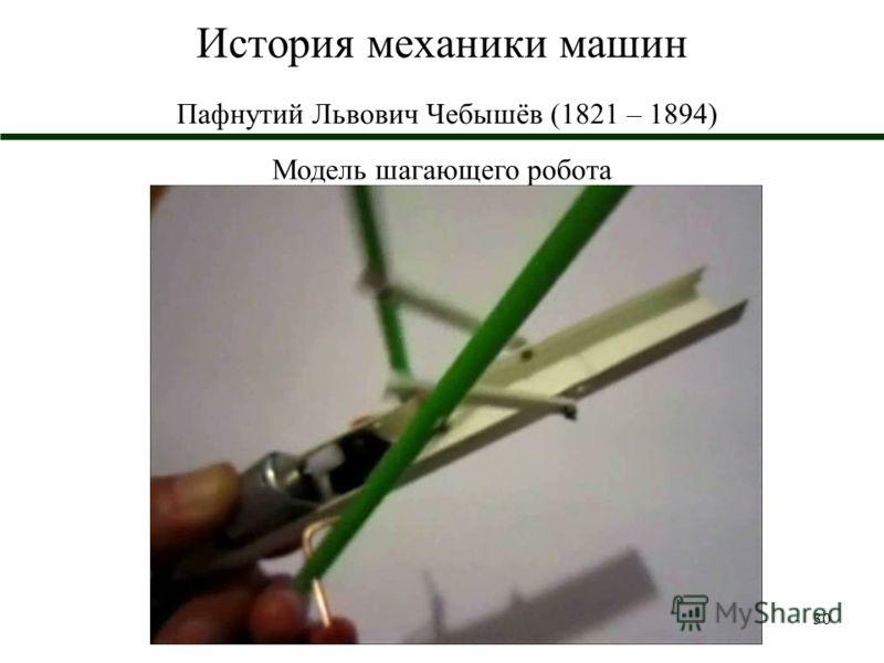 30 История механики машин Пафнутий Львович Чебышёв (1821 – 1894) Модель шагающего робота