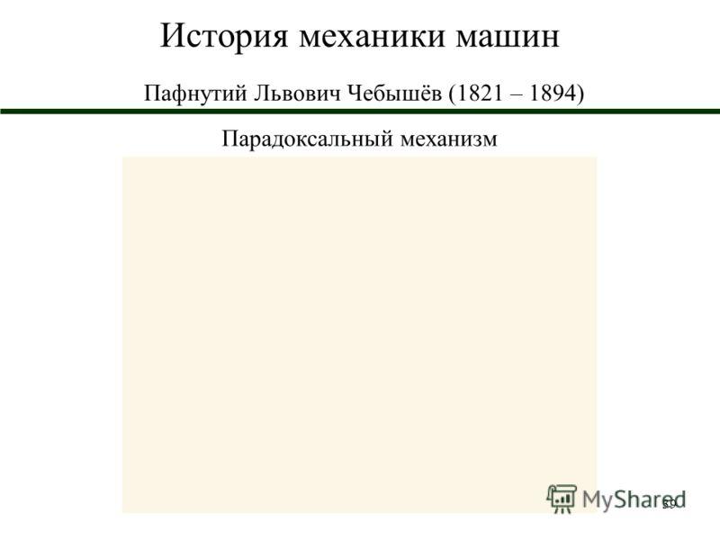39 История механики машин Пафнутий Львович Чебышёв (1821 – 1894) Парадоксальный механизм
