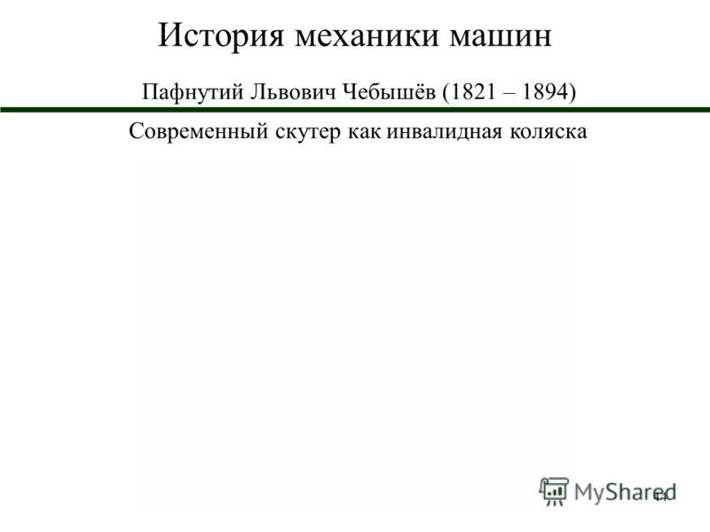 44 История механики машин Пафнутий Львович Чебышёв (1821 – 1894) Современный скутер как инвалидная коляска
