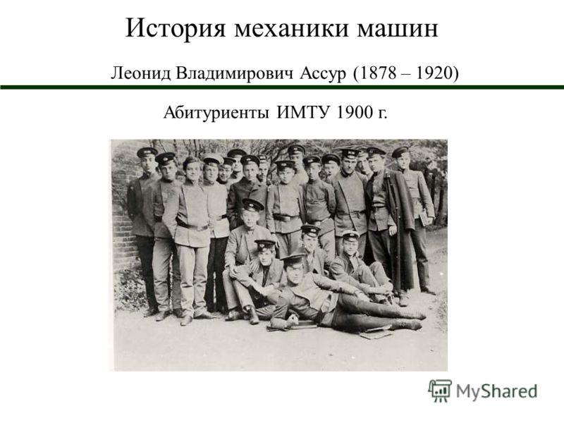История механики машин Леонид Владимирович Ассур (1878 – 1920) Абитуриенты ИМТУ 1900 г.