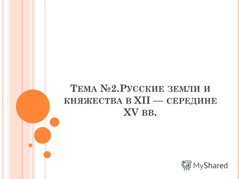 Т ЕМА 2.Р УССКИЕ ЗЕМЛИ И КНЯЖЕСТВА В XII СЕРЕДИНЕ XV ВВ.