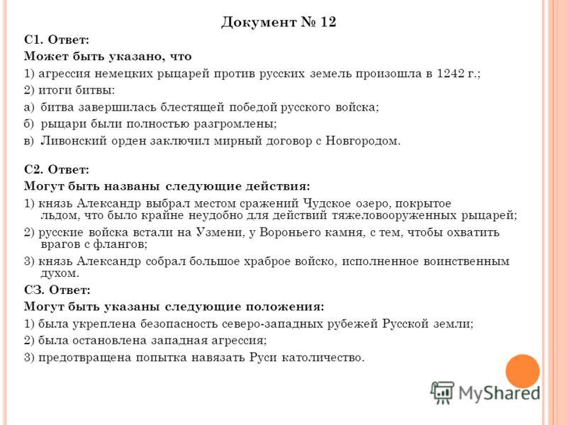Документ 12 С1. Ответ: Может быть указано, что 1) агрессия немецких рыцарей против русских земель произошла в 1242 г.; 2) итоги битвы: а)битва завершилась блестящей победой русского войска; б)рыцари были полностью разгромлены; в)Ливонский орден заклю