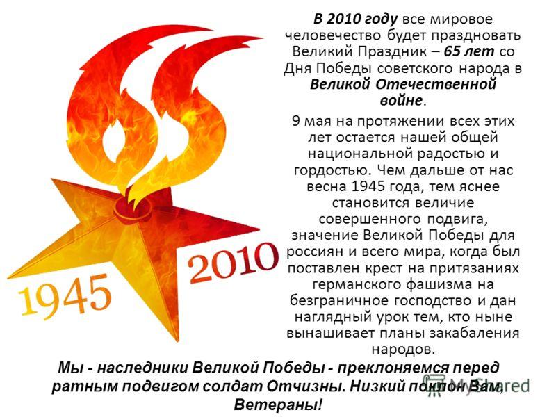 В 2010 году все мировое человечество будет праздновать Великий Праздник – 65 лет со Дня Победы советского народа в Великой Отечественной войне. 9 мая на протяжении всех этих лет остается нашей общей национальной радостью и гордостью. Чем дальше от на