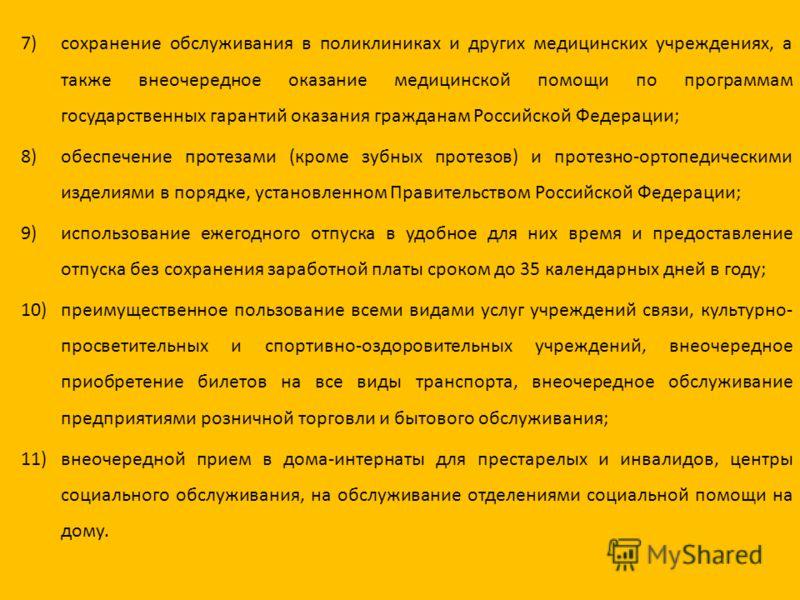 7)сохранение обслуживания в поликлиниках и других медицинских учреждениях, а также внеочередное оказание медицинской помощи по программам государственных гарантий оказания гражданам Российской Федерации; 8)обеспечение протезами (кроме зубных протезов