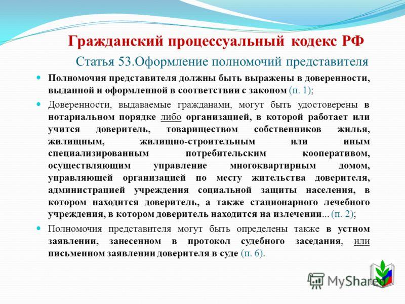 Гражданский процессуальный кодекс РФ Статья 53.Оформление полномочий представителя Полномочия представителя должны быть выражены в доверенности, выданной и оформленной в соответствии с законом (п. 1); Доверенности, выдаваемые гражданами, могут быть у