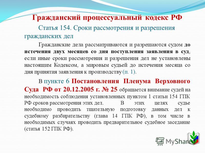 Гражданский процессуальный кодекс РФ Статья 154. Сроки рассмотрения и разрешения гражданских дел Гражданские дела рассматриваются и разрешаются судом до истечения двух месяцев со дня поступления заявления в суд, если иные сроки рассмотрения и разреше