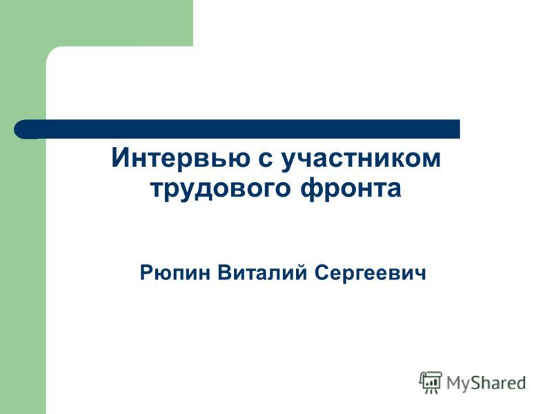Интервью с участником трудового фронта Рюпин Виталий Сергеевич