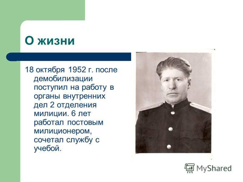 18 октября 1952 г. после демобилизации поступил на работу в органы внутренних дел 2 отделения милиции. 6 лет работал постовым милиционером, сочетал службу с учебой. О жизни