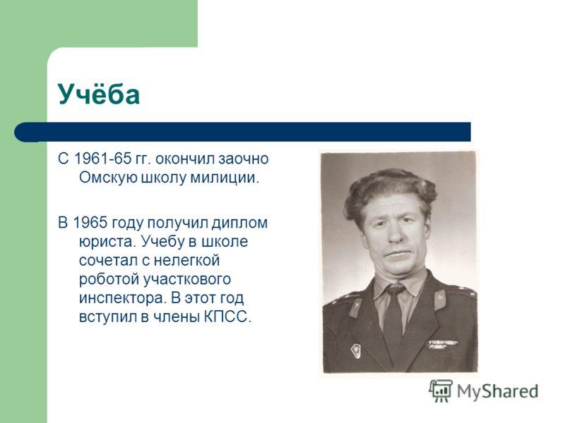 Учёба С 1961-65 гг. окончил заочно Омскую школу милиции. В 1965 году получил диплом юриста. Учебу в школе сочетал с нелегкой роботой участкового инспектора. В этот год вступил в члены КПСС.