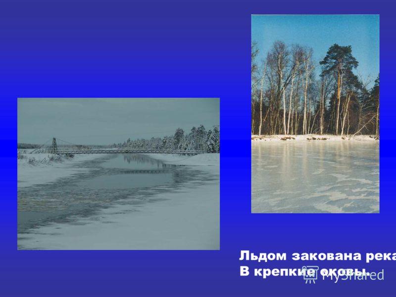 Льдом закована река В крепкие оковы. Льдом закована река В крепкие оковы.